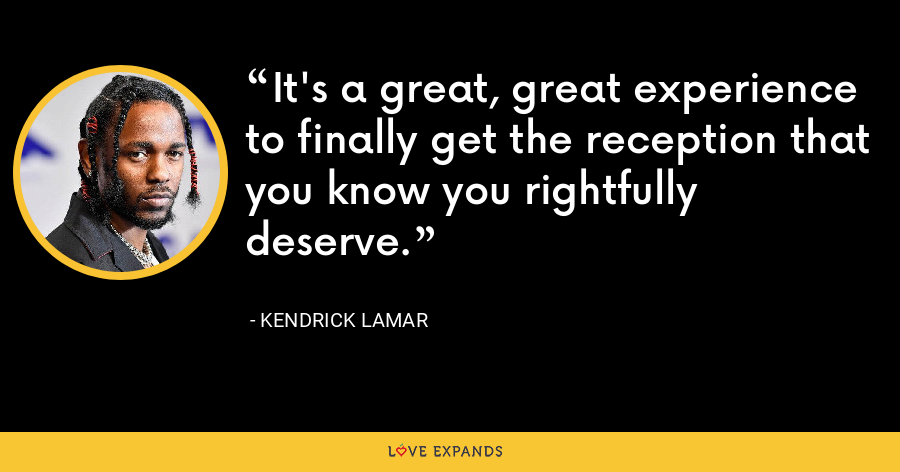 It's a great, great experience to finally get the reception that you know you rightfully deserve. - Kendrick Lamar