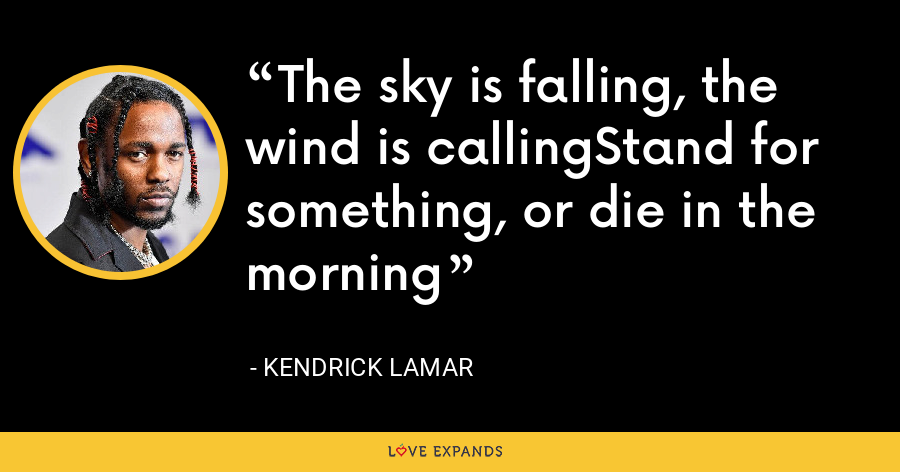The sky is falling, the wind is callingStand for something, or die in the morning - Kendrick Lamar