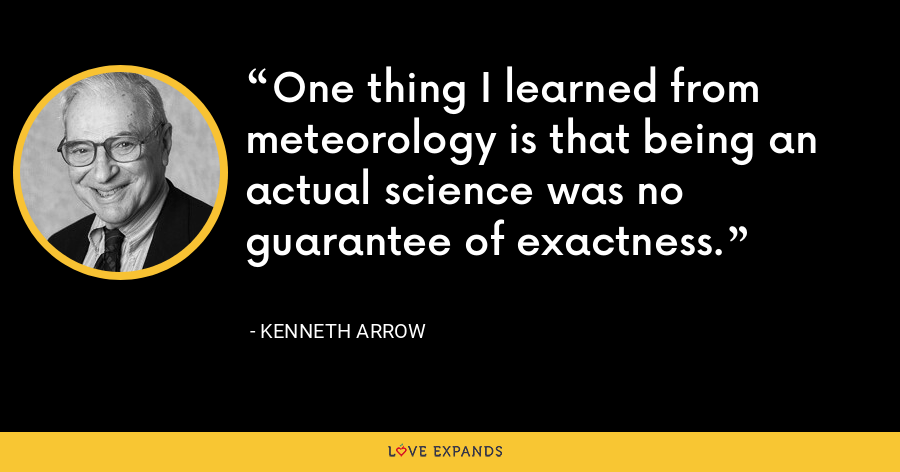 One thing I learned from meteorology is that being an actual science was no guarantee of exactness. - Kenneth Arrow
