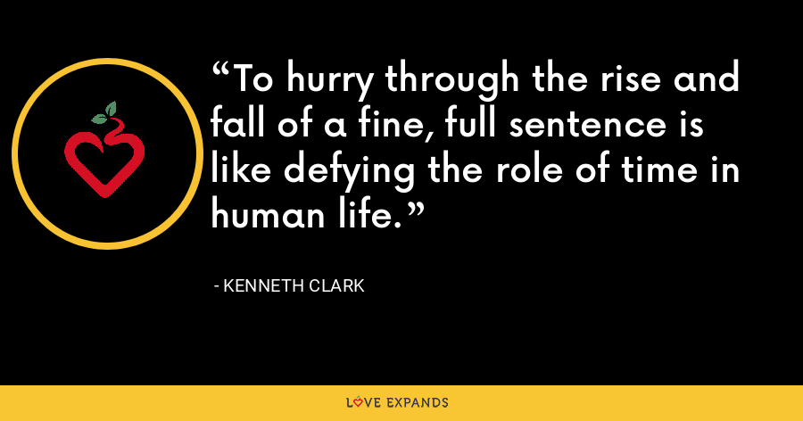 To hurry through the rise and fall of a fine, full sentence is like defying the role of time in human life. - Kenneth Clark