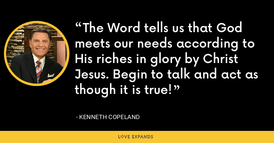 The Word tells us that God meets our needs according to His riches in glory by Christ Jesus. Begin to talk and act as though it is true! - Kenneth Copeland