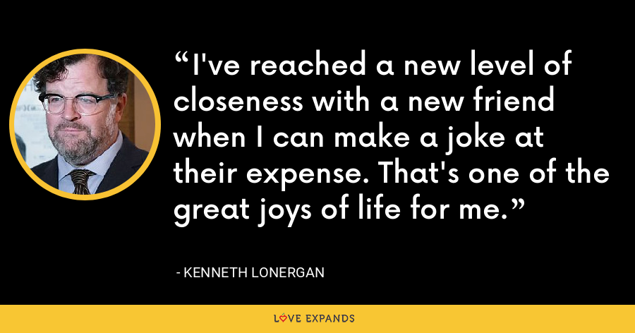 I've reached a new level of closeness with a new friend when I can make a joke at their expense. That's one of the great joys of life for me. - Kenneth Lonergan