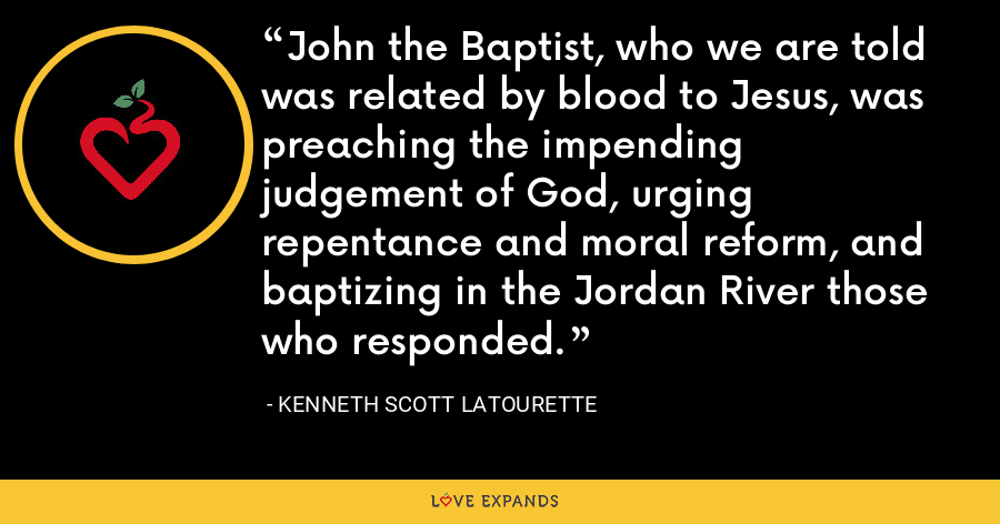 John the Baptist, who we are told was related by blood to Jesus, was preaching the impending judgement of God, urging repentance and moral reform, and baptizing in the Jordan River those who responded. - Kenneth Scott Latourette