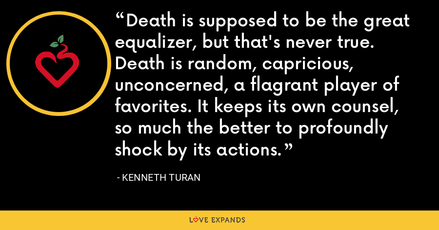 Death is supposed to be the great equalizer, but that's never true. Death is random, capricious, unconcerned, a flagrant player of favorites. It keeps its own counsel, so much the better to profoundly shock by its actions. - Kenneth Turan