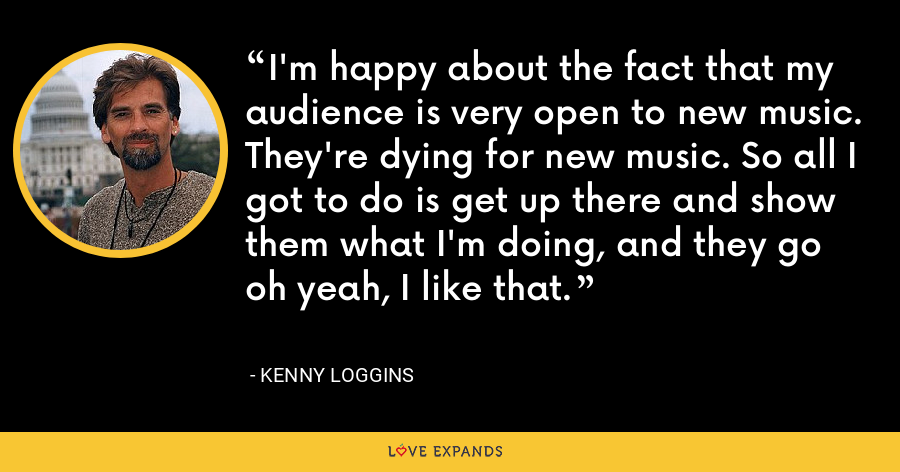 I'm happy about the fact that my audience is very open to new music. They're dying for new music. So all I got to do is get up there and show them what I'm doing, and they go oh yeah, I like that. - Kenny Loggins