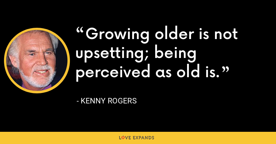 Growing older is not upsetting; being perceived as old is. - Kenny Rogers