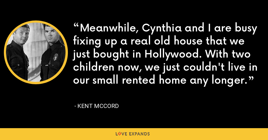Meanwhile, Cynthia and I are busy fixing up a real old house that we just bought in Hollywood. With two children now, we just couldn't live in our small rented home any longer. - Kent McCord