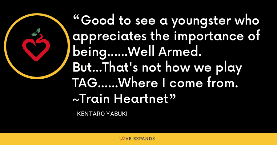 Good to see a youngster who appreciates the importance of being......Well Armed. But...That's not how we play TAG......Where I come from. ~Train Heartnet - Kentaro Yabuki