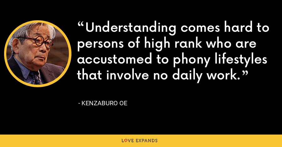 Understanding comes hard to persons of high rank who are accustomed to phony lifestyles that involve no daily work. - Kenzaburo Oe