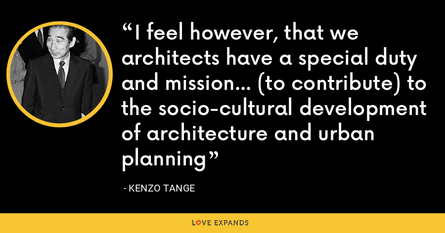 I feel however, that we architects have a special duty and mission... (to contribute) to the socio-cultural development of architecture and urban planning - Kenzo Tange