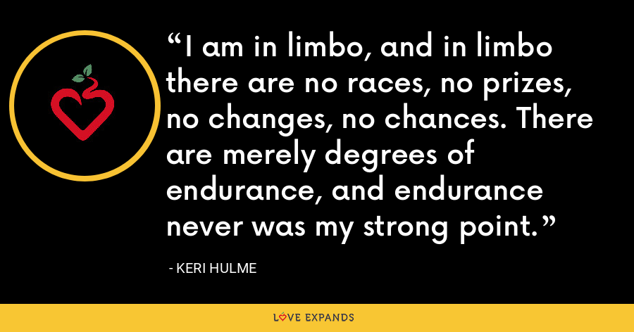 I am in limbo, and in limbo there are no races, no prizes, no changes, no chances. There are merely degrees of endurance, and endurance never was my strong point. - Keri Hulme
