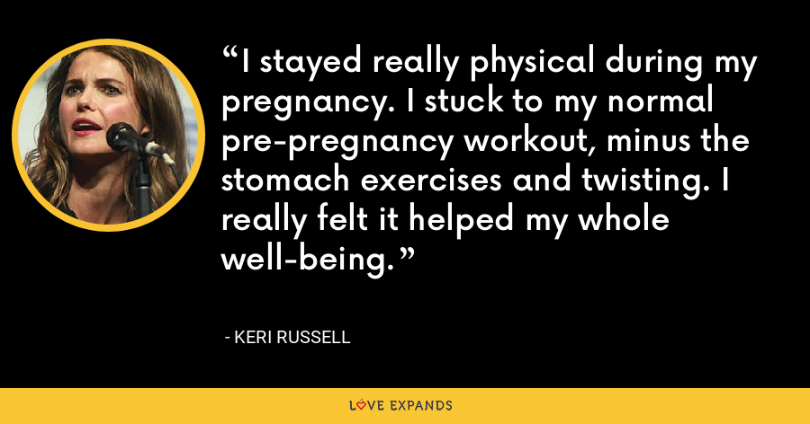 I stayed really physical during my pregnancy. I stuck to my normal pre-pregnancy workout, minus the stomach exercises and twisting. I really felt it helped my whole well-being. - Keri Russell