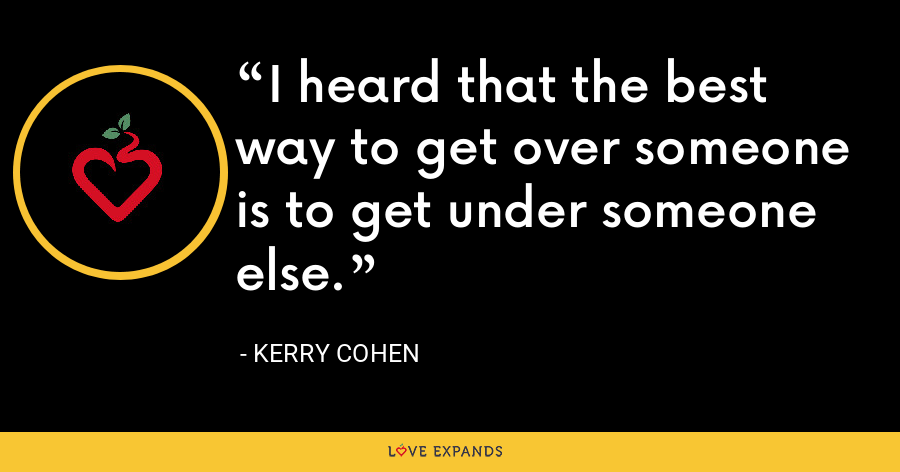 I heard that the best way to get over someone is to get under someone else. - Kerry Cohen