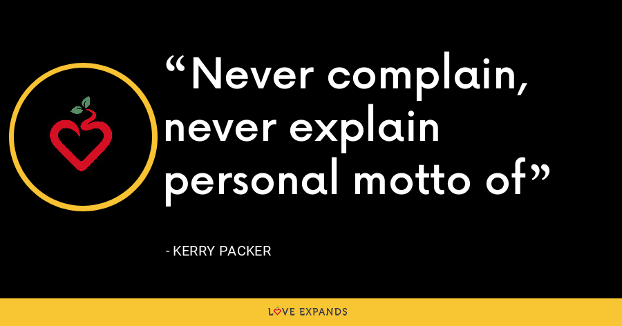 Never complain, never explain personal motto of - Kerry Packer