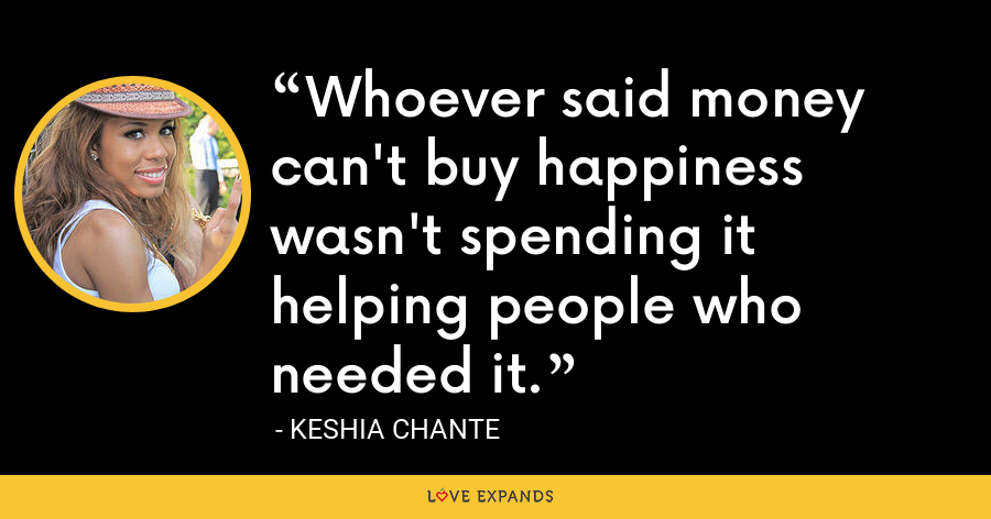 Whoever said money can't buy happiness wasn't spending it helping people who needed it. - Keshia Chante