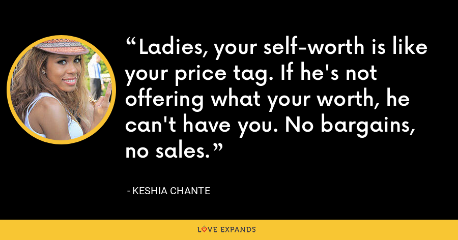 Ladies, your self-worth is like your price tag. If he's not offering what your worth, he can't have you. No bargains, no sales. - Keshia Chante