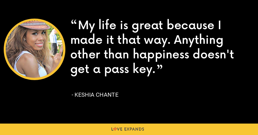 My life is great because I made it that way. Anything other than happiness doesn't get a pass key. - Keshia Chante