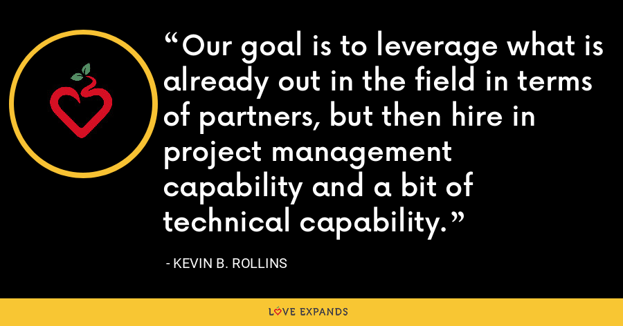 Our goal is to leverage what is already out in the field in terms of partners, but then hire in project management capability and a bit of technical capability. - Kevin B. Rollins