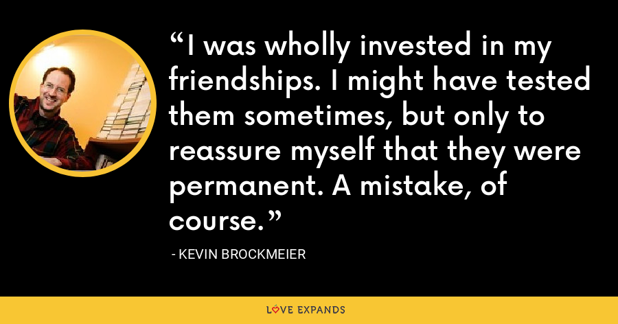 I was wholly invested in my friendships. I might have tested them sometimes, but only to reassure myself that they were permanent. A mistake, of course. - Kevin Brockmeier