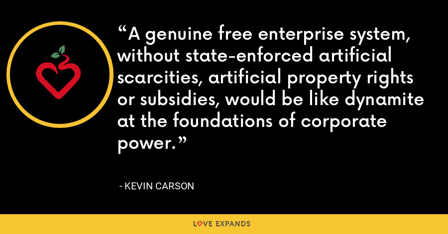 A genuine free enterprise system, without state-enforced artificial scarcities, artificial property rights or subsidies, would be like dynamite at the foundations of corporate power. - Kevin Carson