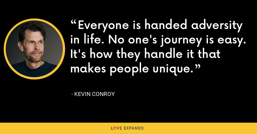 Everyone is handed adversity in life. No one's journey is easy. It's how they handle it that makes people unique. - Kevin Conroy