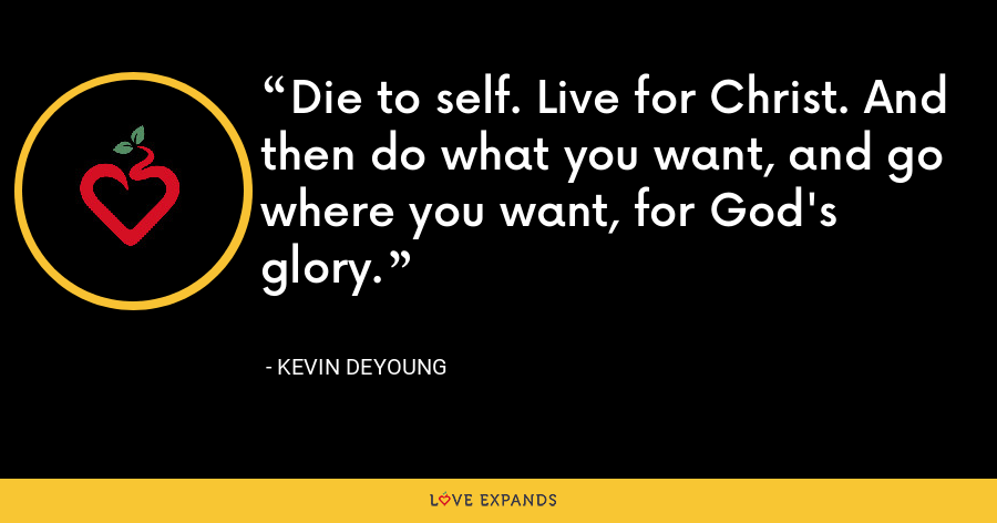 Die to self. Live for Christ. And then do what you want, and go where you want, for God's glory. - Kevin DeYoung