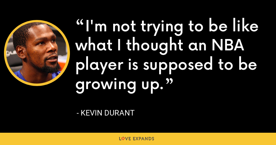 I'm not trying to be like what I thought an NBA player is supposed to be growing up. - Kevin Durant