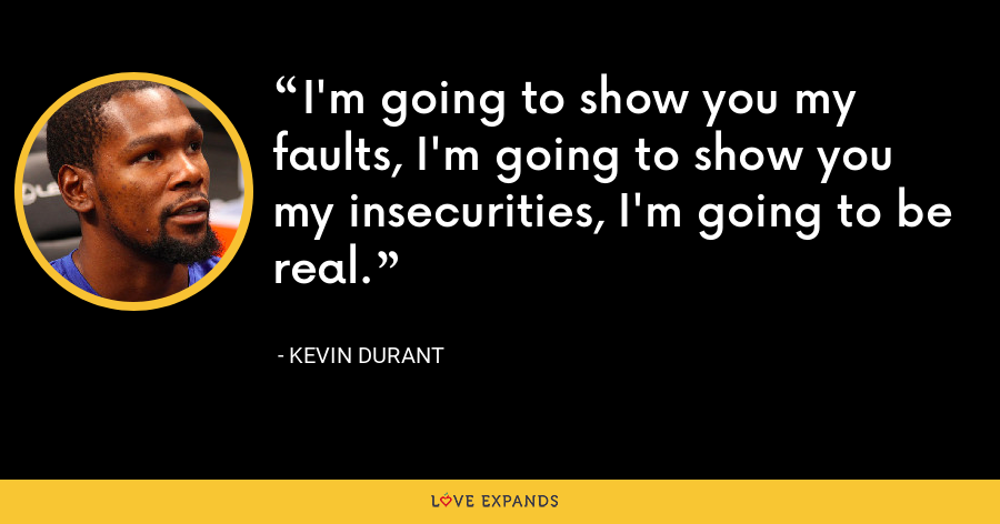 I'm going to show you my faults, I'm going to show you my insecurities, I'm going to be real. - Kevin Durant