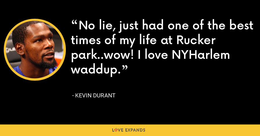 No lie, just had one of the best times of my life at Rucker park..wow! I love NYHarlem waddup. - Kevin Durant