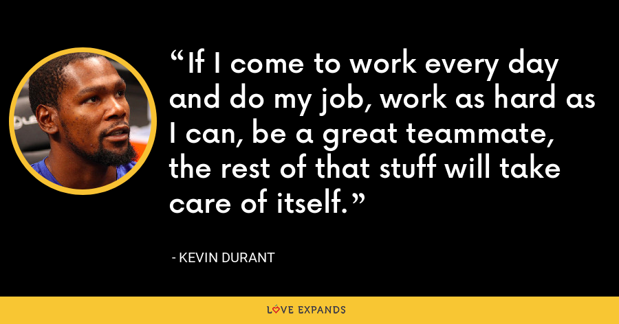 If I come to work every day and do my job, work as hard as I can, be a great teammate, the rest of that stuff will take care of itself. - Kevin Durant