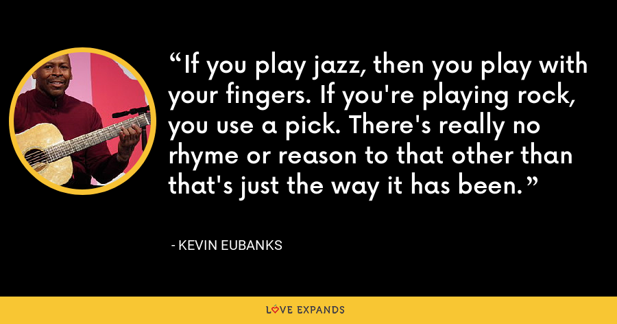If you play jazz, then you play with your fingers. If you're playing rock, you use a pick. There's really no rhyme or reason to that other than that's just the way it has been. - Kevin Eubanks