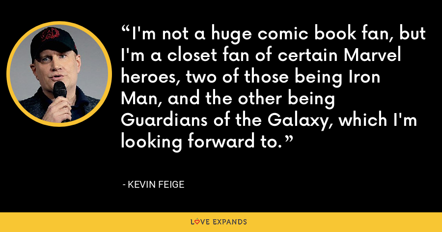 I'm not a huge comic book fan, but I'm a closet fan of certain Marvel heroes, two of those being Iron Man, and the other being Guardians of the Galaxy, which I'm looking forward to. - Kevin Feige