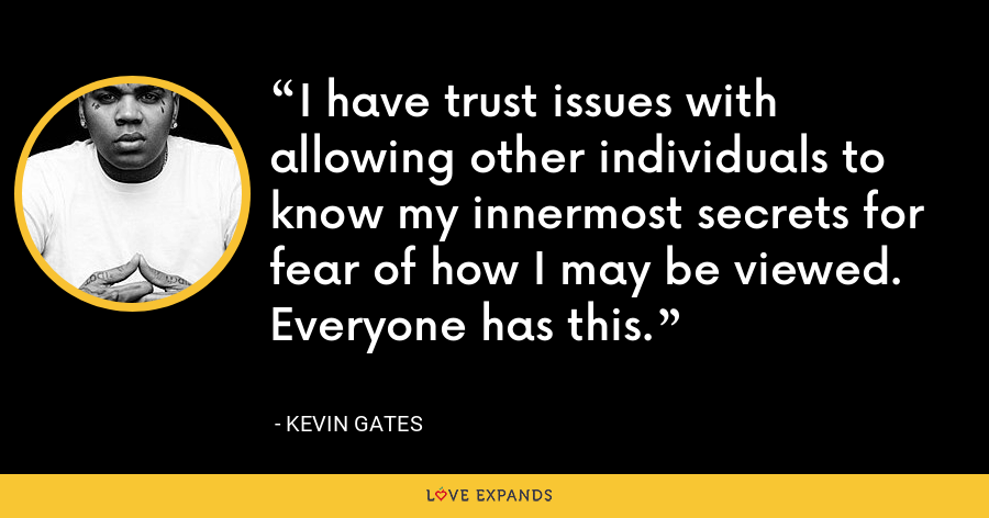 I have trust issues with allowing other individuals to know my innermost secrets for fear of how I may be viewed. Everyone has this. - Kevin Gates