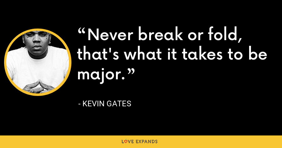 Never break or fold, that's what it takes to be major. - Kevin Gates