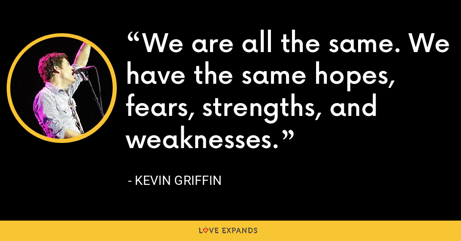 We are all the same. We have the same hopes, fears, strengths, and weaknesses. - Kevin Griffin