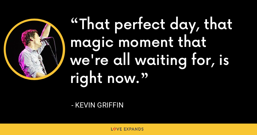 That perfect day, that magic moment that we're all waiting for, is right now. - Kevin Griffin