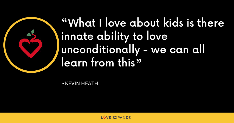 What I love about kids is there innate ability to love unconditionally - we can all learn from this - Kevin Heath