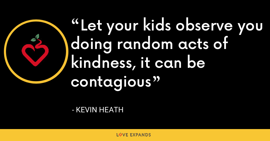 Let your kids observe you doing random acts of kindness, it can be contagious - Kevin Heath