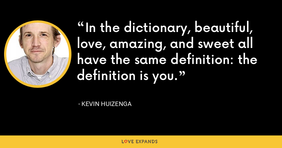 In the dictionary, beautiful, love, amazing, and sweet all have the same definition: the definition is you. - Kevin Huizenga