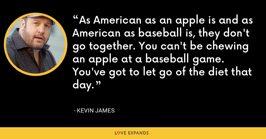 As American as an apple is and as American as baseball is, they don't go together. You can't be chewing an apple at a baseball game. You've got to let go of the diet that day. - Kevin James