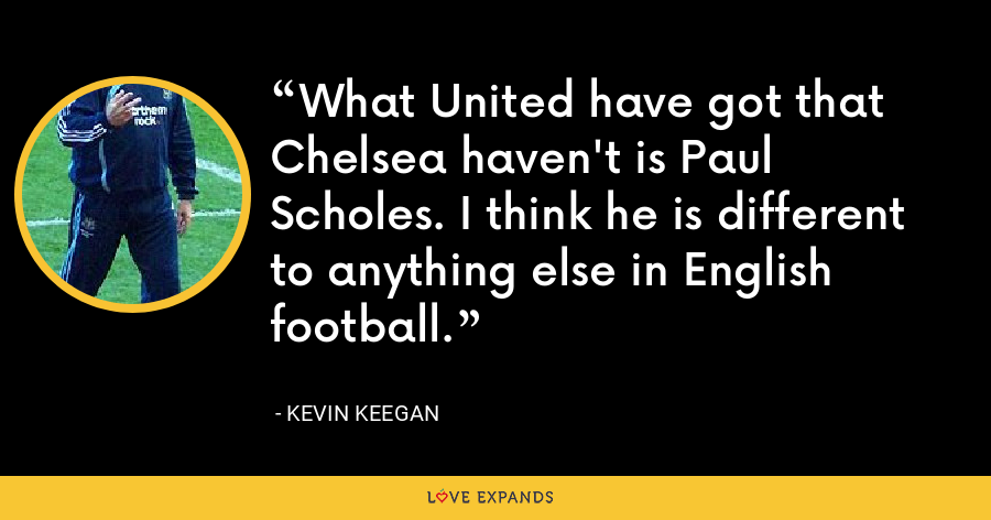 What United have got that Chelsea haven't is Paul Scholes. I think he is different to anything else in English football. - Kevin Keegan