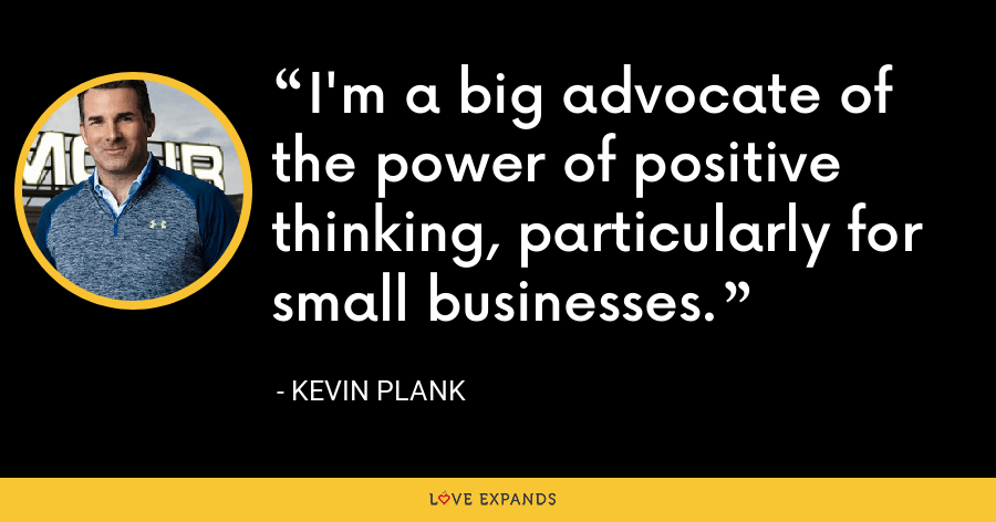 I'm a big advocate of the power of positive thinking, particularly for small businesses. - Kevin Plank