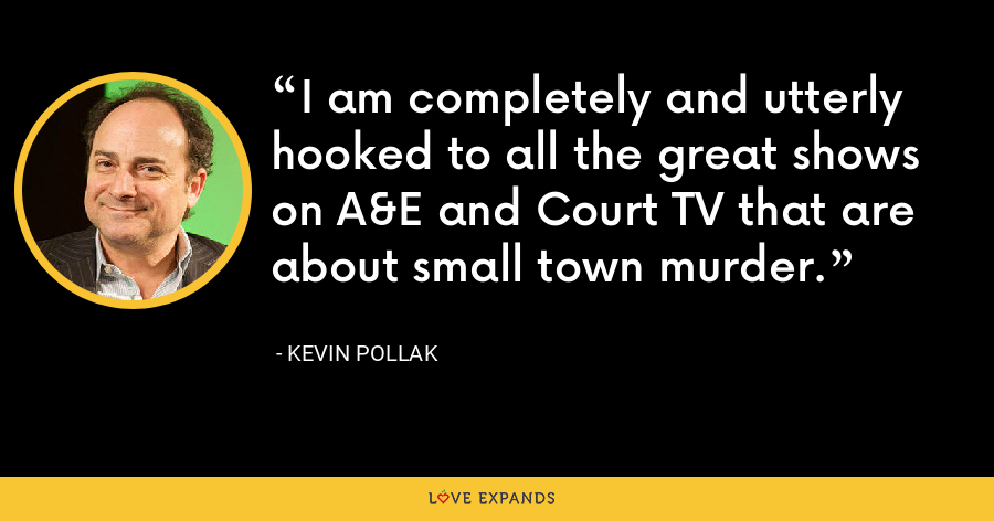 I am completely and utterly hooked to all the great shows on A&E and Court TV that are about small town murder. - Kevin Pollak