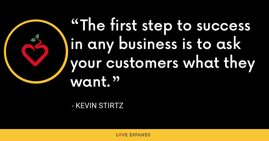 The first step to success in any business is to ask your customers what they want. - Kevin Stirtz