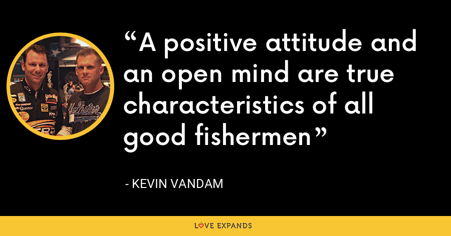 A positive attitude and an open mind are true characteristics of all good fishermen - Kevin VanDam