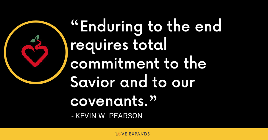 Enduring to the end requires total commitment to the Savior and to our covenants. - Kevin W. Pearson