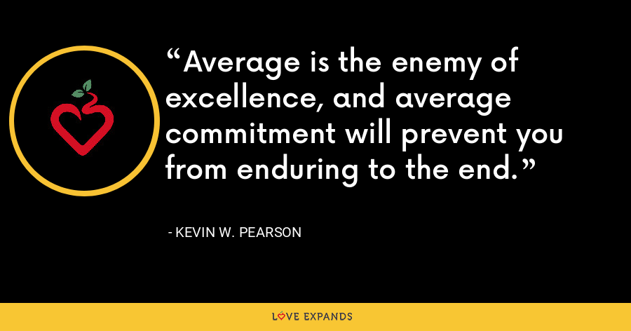Average is the enemy of excellence, and average commitment will prevent you from enduring to the end. - Kevin W. Pearson