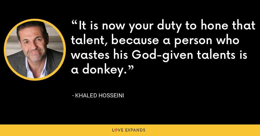 It is now your duty to hone that talent, because a person who wastes his God-given talents is a donkey. - Khaled Hosseini