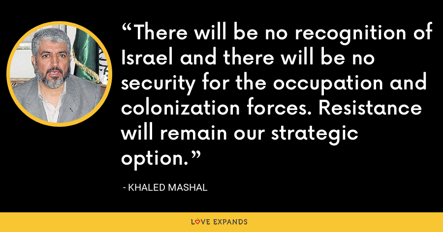 There will be no recognition of Israel and there will be no security for the occupation and colonization forces. Resistance will remain our strategic option. - Khaled Mashal