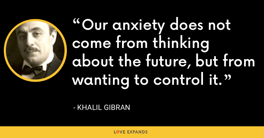 Our anxiety does not come from thinking about the future, but from wanting to control it. - Khalil Gibran